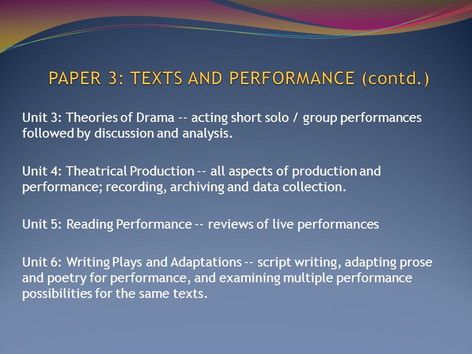 Unit 3: Theories of Drama -- acting short solo / group performances followed by discussion and analysis.