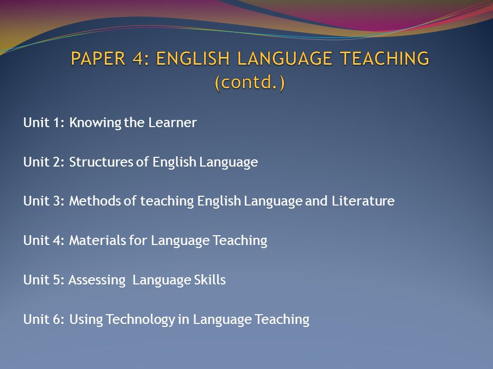 Unit 1: Knowing the Learner Unit 2: Structures of English Language Unit 3: Methods of teaching English Language and Literature Unit 4: Materials for Language Teaching Unit 5: Assessing Language Skills Unit 6: Using Technology in Language Teaching