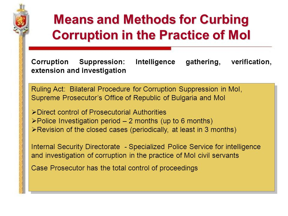 Means and Methods for Curbing Corruption in the Practice of MoI Corruption Suppression: Intelligence gathering, verification, extension and investigation Ruling Act: Bilateral Procedure for Corruption Suppression in MoI, Supreme Prosecutor's Office of Republic of Bulgaria and MoI  Direct control of Prosecutorial Authorities  Police Investigation period – 2 months (up to 6 months)  Revision of the closed cases (periodically, at least in 3 months) Internal Security Directorate - Specialized Police Service for intelligence and investigation of corruption in the practice of MoI civil servants Case Prosecutor has the total control of proceedings Ruling Act: Bilateral Procedure for Corruption Suppression in MoI, Supreme Prosecutor's Office of Republic of Bulgaria and MoI  Direct control of Prosecutorial Authorities  Police Investigation period – 2 months (up to 6 months)  Revision of the closed cases (periodically, at least in 3 months) Internal Security Directorate - Specialized Police Service for intelligence and investigation of corruption in the practice of MoI civil servants Case Prosecutor has the total control of proceedings