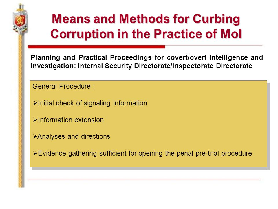 Means and Methods for Curbing Corruption in the Practice of MoI Planning and Practical Proceedings for covert/overt intelligence and investigation: Internal Security Directorate/Inspectorate Directorate General Procedure :  Initial check of signaling information  Information extension  Analyses and directions  Evidence gathering sufficient for opening the penal pre-trial procedure General Procedure :  Initial check of signaling information  Information extension  Analyses and directions  Evidence gathering sufficient for opening the penal pre-trial procedure