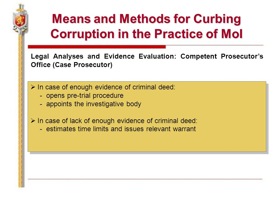 Means and Methods for Curbing Corruption in the Practice of MoI Legal Analyses and Evidence Evaluation: Competent Prosecutor's Office (Case Prosecutor)  In case of enough evidence of criminal deed: - opens pre-trial procedure - appoints the investigative body  In case of lack of enough evidence of criminal deed: - estimates time limits and issues relevant warrant  In case of enough evidence of criminal deed: - opens pre-trial procedure - appoints the investigative body  In case of lack of enough evidence of criminal deed: - estimates time limits and issues relevant warrant