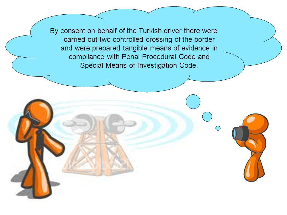 By consent on behalf of the Turkish driver there were carried out two controlled crossing of the border and were prepared tangible means of evidence in compliance with Penal Procedural Code and Special Means of Investigation Code.