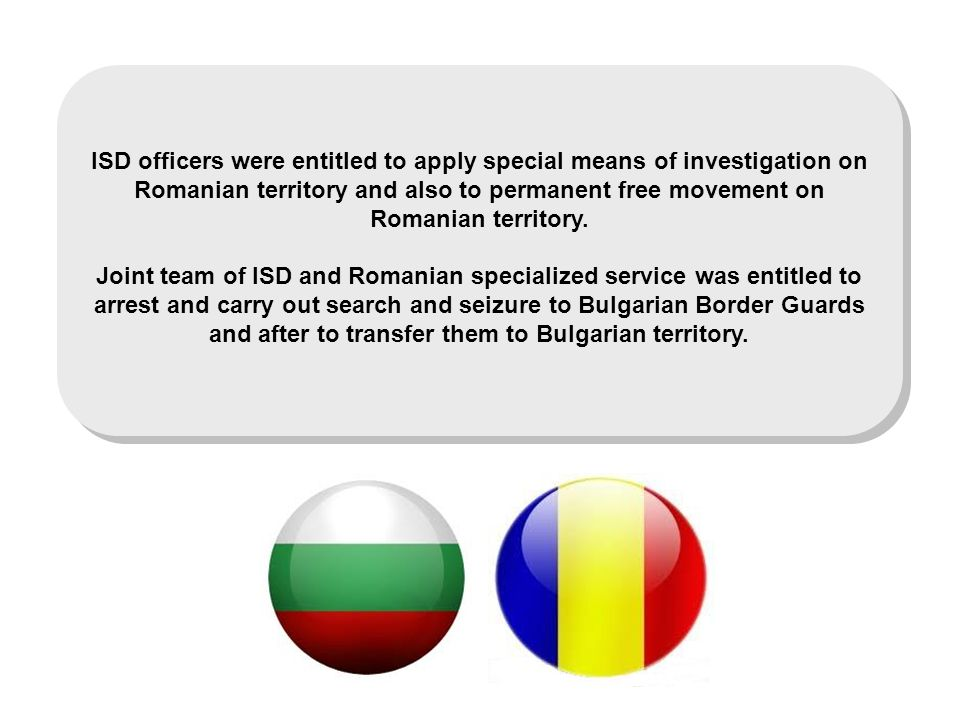 ISD officers were entitled to apply special means of investigation on Romanian territory and also to permanent free movement on Romanian territory.
