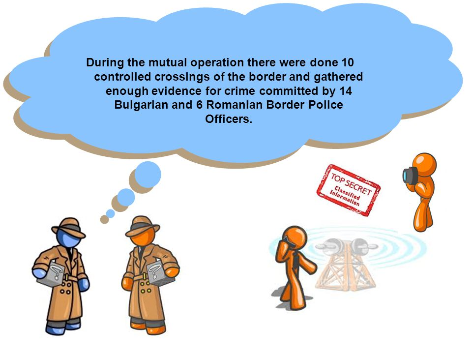 During the mutual operation there were done 10 controlled crossings of the border and gathered enough evidence for crime committed by 14 Bulgarian and 6 Romanian Border Police Officers.