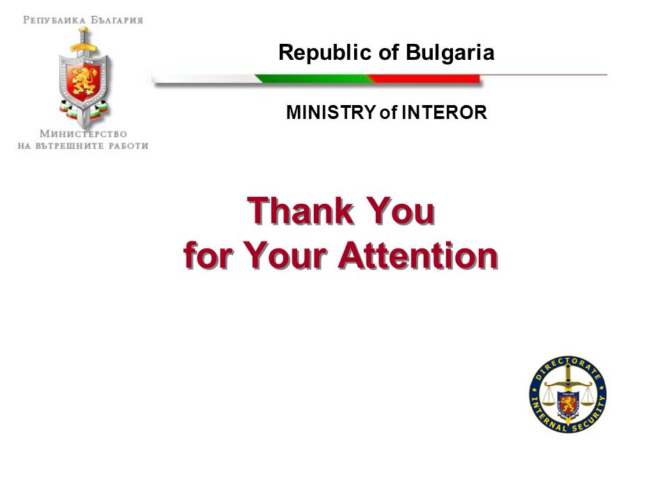 Thank You for Your Attention Thank You for Your Attention Republic of Bulgaria MINISTRY of INTEROR