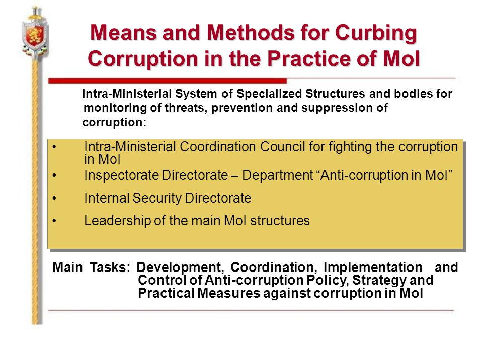 Means and Methods for Curbing Corruption in the Practice of MoI Intra-Ministerial System of Specialized Structures and bodies for monitoring of threats, prevention and suppression of corruption: Intra-Ministerial Coordination Council for fighting the corruption in MoI Inspectorate Directorate – Department Anti-corruption in MoI Internal Security Directorate Leadership of the main MoI structures Intra-Ministerial Coordination Council for fighting the corruption in MoI Inspectorate Directorate – Department Anti-corruption in MoI Internal Security Directorate Leadership of the main MoI structures Main Tasks: Development, Coordination, Implementation and Control of Anti-corruption Policy, Strategy and Practical Measures against corruption in MoI