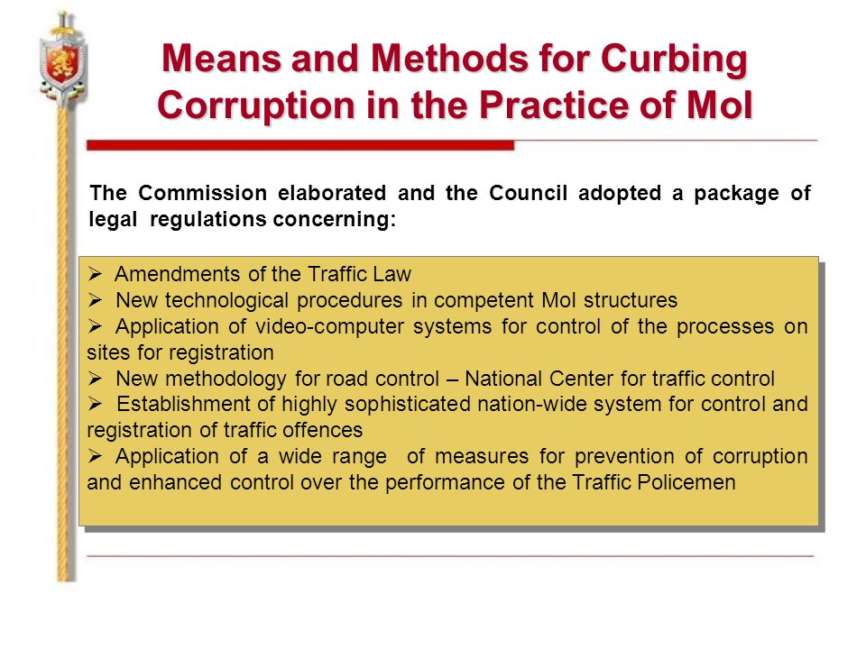 Means and Methods for Curbing Corruption in the Practice of MoI The Commission elaborated and the Council adopted a package of legal regulations concerning:  Amendments of the Traffic Law  New technological procedures in competent MoI structures  Application of video-computer systems for control of the processes on sites for registration  New methodology for road control – National Center for traffic control  Establishment of highly sophisticated nation-wide system for control and registration of traffic offences  Application of a wide range of measures for prevention of corruption and enhanced control over the performance of the Traffic Policemen  Amendments of the Traffic Law  New technological procedures in competent MoI structures  Application of video-computer systems for control of the processes on sites for registration  New methodology for road control – National Center for traffic control  Establishment of highly sophisticated nation-wide system for control and registration of traffic offences  Application of a wide range of measures for prevention of corruption and enhanced control over the performance of the Traffic Policemen