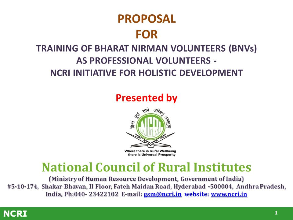 NCRI PROPOSAL FOR TRAINING OF BHARAT NIRMAN VOLUNTEERS (BNVs) AS PROFESSIONAL VOLUNTEERS - NCRI INITIATIVE FOR HOLISTIC DEVELOPMENT Presented by 1 National Council of Rural Institutes (Ministry of Human Resource Development, Government of India) #5-10-174, Shakar Bhavan, II Floor, Fateh Maidan Road, Hyderabad -500004, Andhra Pradesh, India, Ph:040- 23422102 E-mail: gsm@ncri.in website: www.ncri.in gsm@ncri.inwww.ncri.ingsm@ncri.inwww.ncri.in