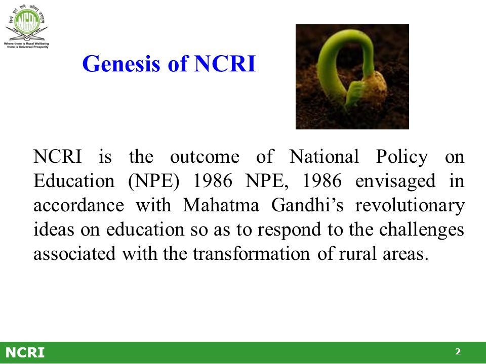 NCRI NCRI is the outcome of National Policy on Education (NPE) 1986 NPE, 1986 envisaged in accordance with Mahatma Gandhi's revolutionary ideas on education so as to respond to the challenges associated with the transformation of rural areas.