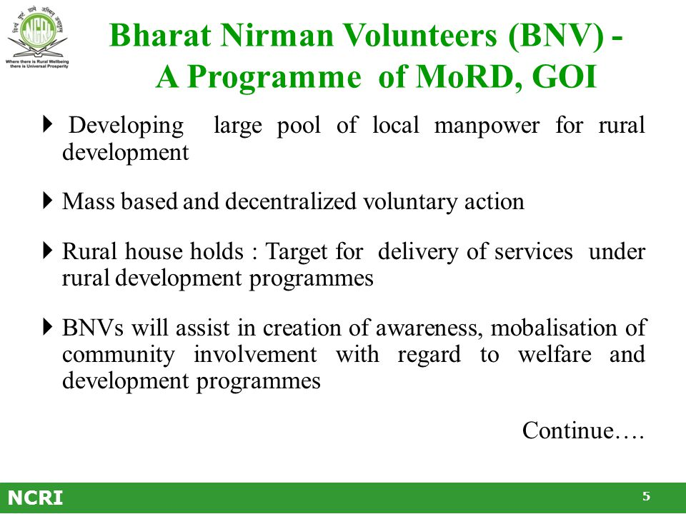 Bharat Nirman Volunteers (BNV) - A Programme of MoRD, GOI  Developing large pool of local manpower for rural development  Mass based and decentralized voluntary action  Rural house holds : Target for delivery of services under rural development programmes  BNVs will assist in creation of awareness, mobalisation of community involvement with regard to welfare and development programmes Continue….
