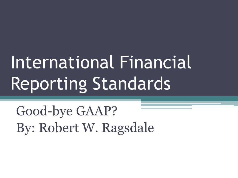 International Financial Reporting Standards Good-bye GAAP? By: Robert W. Ragsdale