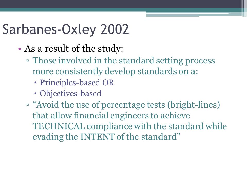 Sarbanes-Oxley 2002 As a result of the study: ▫Those involved in the standard setting process more consistently develop standards on a:  Principles-based OR  Objectives-based ▫ Avoid the use of percentage tests (bright-lines) that allow financial engineers to achieve TECHNICAL compliance with the standard while evading the INTENT of the standard