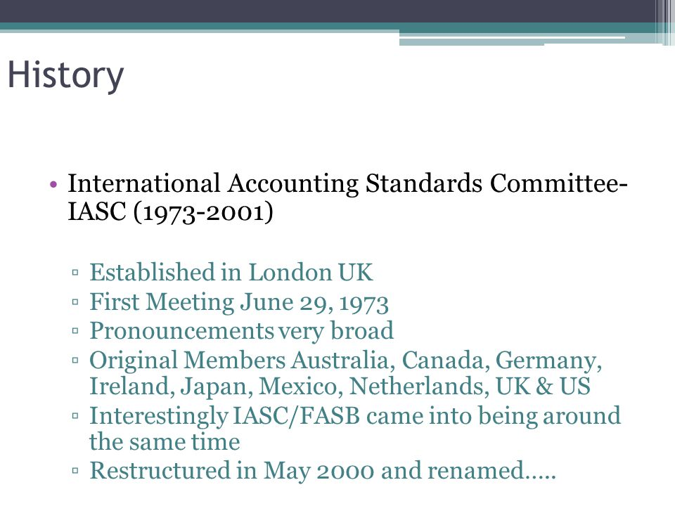 History International Accounting Standards Committee- IASC (1973-2001) ▫Established in London UK ▫First Meeting June 29, 1973 ▫Pronouncements very broad ▫Original Members Australia, Canada, Germany, Ireland, Japan, Mexico, Netherlands, UK & US ▫Interestingly IASC/FASB came into being around the same time ▫Restructured in May 2000 and renamed…..