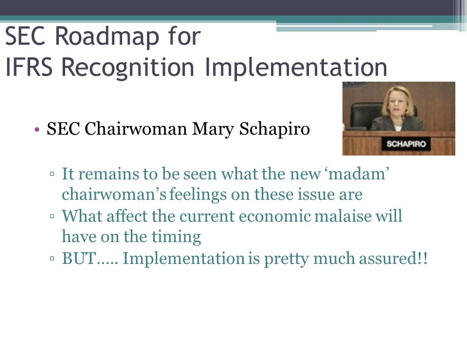 SEC Roadmap for IFRS Recognition Implementation SEC Chairwoman Mary Schapiro ▫It remains to be seen what the new 'madam' chairwoman's feelings on these issue are ▫What affect the current economic malaise will have on the timing ▫BUT…..
