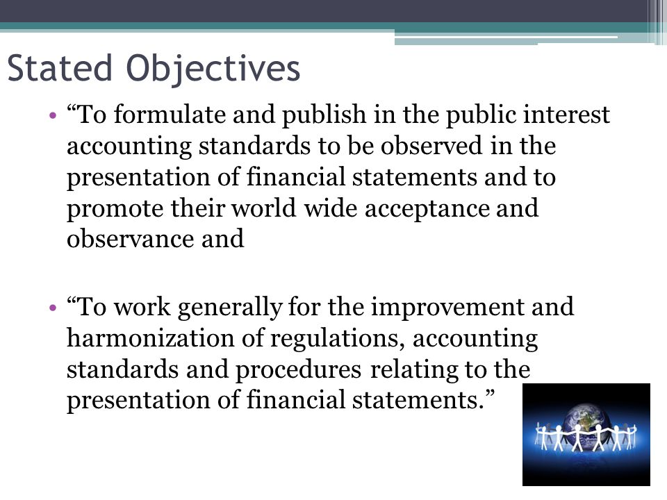 Stated Objectives To formulate and publish in the public interest accounting standards to be observed in the presentation of financial statements and to promote their world wide acceptance and observance and To work generally for the improvement and harmonization of regulations, accounting standards and procedures relating to the presentation of financial statements.