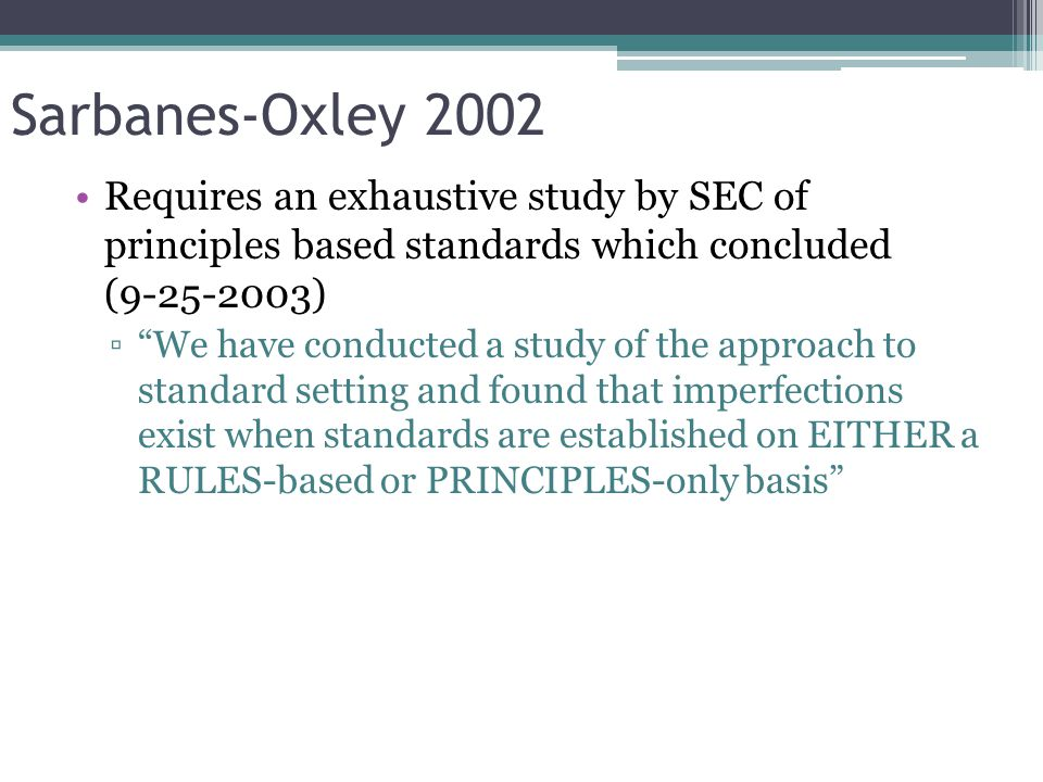 Sarbanes-Oxley 2002 As a result of the study: ▫Those involved in the standard setting process more consistently develop standards on a:  Principles-based OR  Objectives-based ▫ Avoid the use of percentage tests (bright-lines) that allow financial engineers to achieve TECHNICAL compliance with the standard while evading the INTENT of the standard