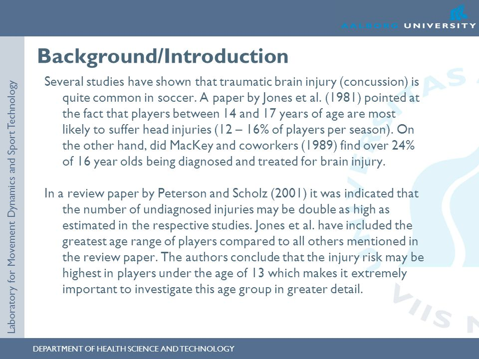 DEPARTMENT OF HEALTH SCIENCE AND TECHNOLOGY Laboratory for Movement Dynamics and Sport Technology Background/Introduction Several studies have shown that traumatic brain injury (concussion) is quite common in soccer.