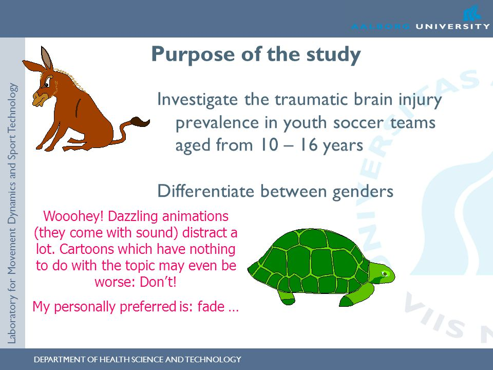 DEPARTMENT OF HEALTH SCIENCE AND TECHNOLOGY Laboratory for Movement Dynamics and Sport Technology Purpose of the study Investigate the traumatic brain injury prevalence in youth soccer teams aged from 10 – 16 years Differentiate between genders Wooohey.