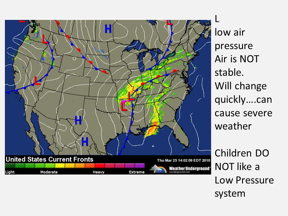 L low air pressure Air is NOT stable. Will change quickly….can cause severe weather Children DO NOT like a Low Pressure system