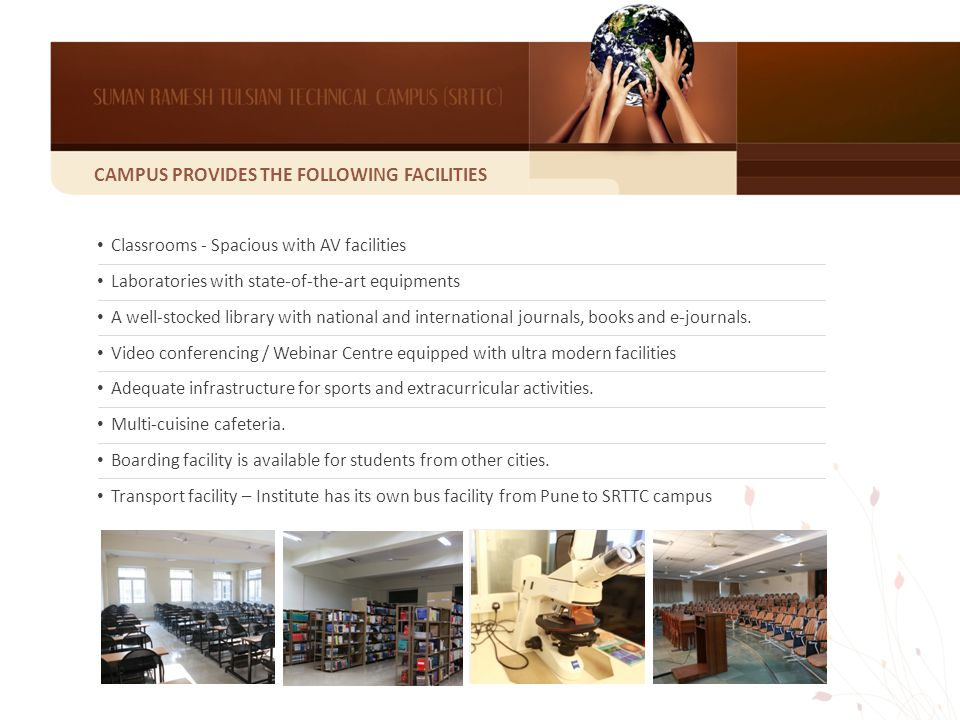 CAMPUS PROVIDES THE FOLLOWING FACILITIES Classrooms - Spacious with AV facilities Laboratories with state-of-the-art equipments A well-stocked library with national and international journals, books and e-journals.