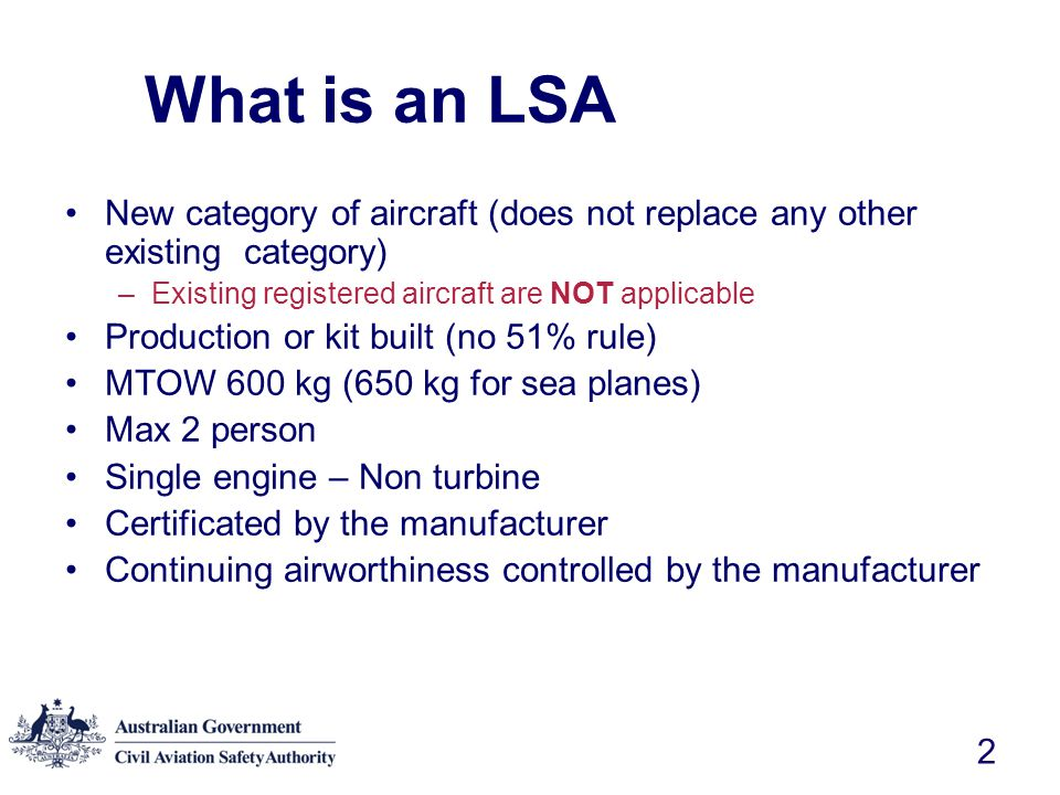 3 LSA Project History FAA issues NPRM 31 January 2002 CASA initiates LSA Project October 2002 CASA NPRM issued June 25 2003 –27 responses received –Overall positive response to the proposal FAA LSA aircraft rule commences Sept 1 2004 –ASTM standards not available until March 2005