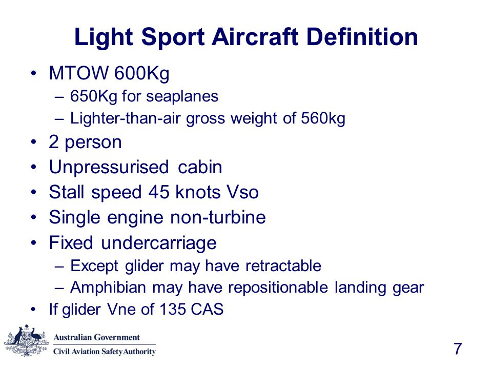8 Variation with FAA definition Stall speed –V S0 45 knots (CASR) Stall speed with flaps –V S1 45 knots (FAA) Stall speed in clean configuration Never exceed speed V ne for glider –120 knots (FAA) –135 knots (CASR) Propeller –Fixed pitch or ground adjustable (FAA) –No requirements (CASR) Lighter-than-air –560 kg (CASR) –300 kg (FAA)