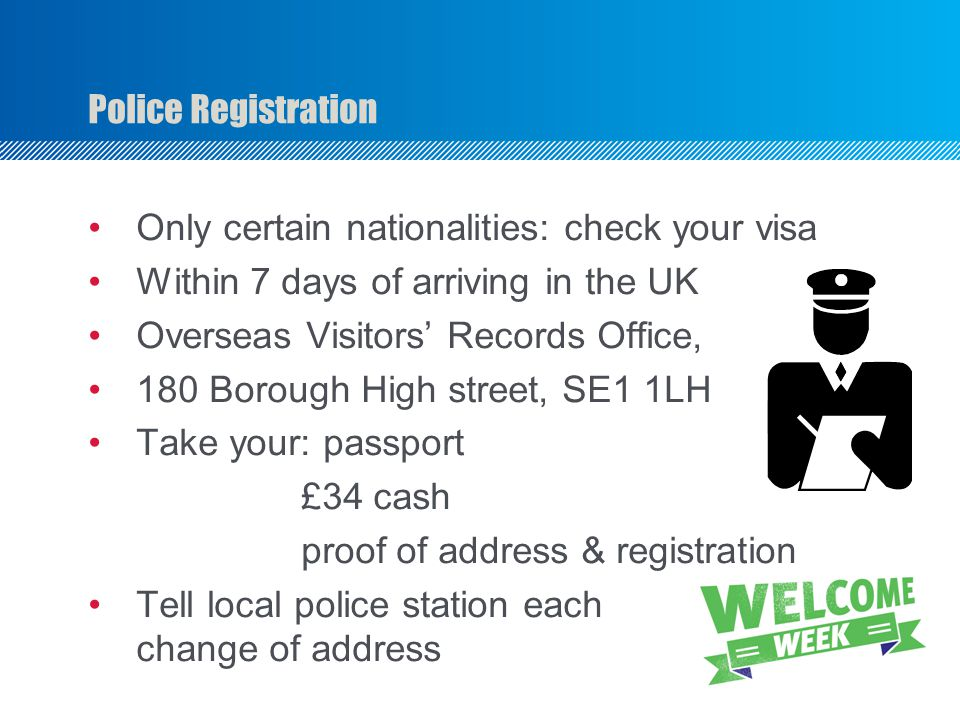 Police Registration Only certain nationalities: check your visa Within 7 days of arriving in the UK Overseas Visitors' Records Office, 180 Borough High street, SE1 1LH Take your: passport £34 cash proof of address & registration Tell local police station each change of address