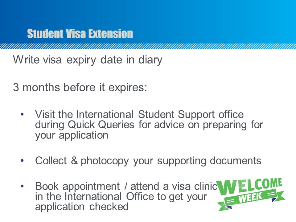 Student Visa Extension Write visa expiry date in diary 3 months before it expires: Visit the International Student Support office during Quick Queries for advice on preparing for your application Collect & photocopy your supporting documents Book appointment / attend a visa clinic in the International Office to get your application checked