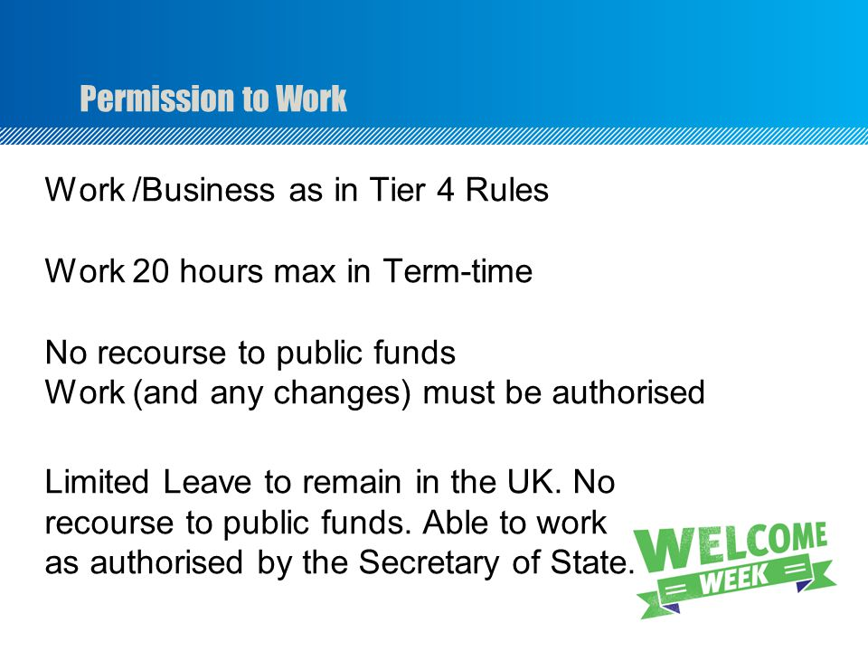 Permission to Work Work /Business as in Tier 4 Rules Work 20 hours max in Term-time No recourse to public funds Work (and any changes) must be authorised Limited Leave to remain in the UK.