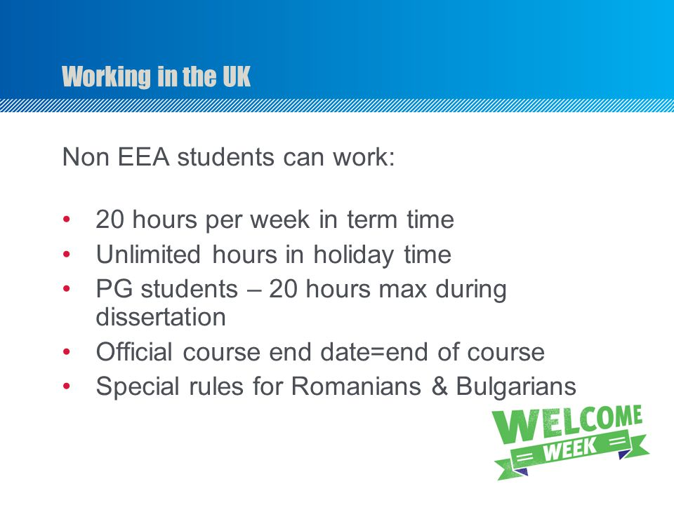 Working in the UK Non EEA students can work: 20 hours per week in term time Unlimited hours in holiday time PG students – 20 hours max during dissertation Official course end date=end of course Special rules for Romanians & Bulgarians