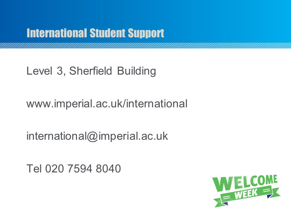 International Student Support Level 3, Sherfield Building www.imperial.ac.uk/international international@imperial.ac.uk Tel 020 7594 8040
