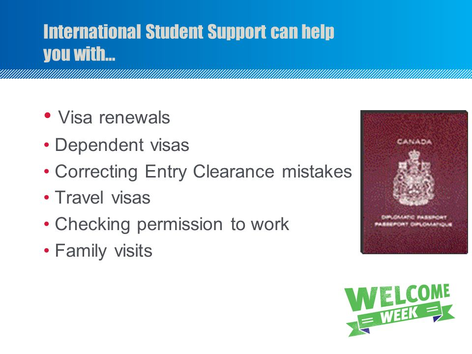 International Student Support can help you with… Visa renewals Dependent visas Correcting Entry Clearance mistakes Travel visas Checking permission to work Family visits