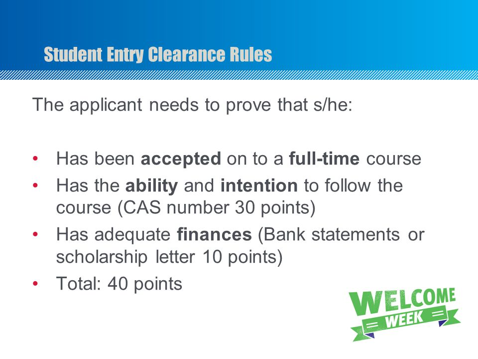 Student Entry Clearance Rules The applicant needs to prove that s/he: Has been accepted on to a full-time course Has the ability and intention to follow the course (CAS number 30 points) Has adequate finances (Bank statements or scholarship letter 10 points) Total: 40 points