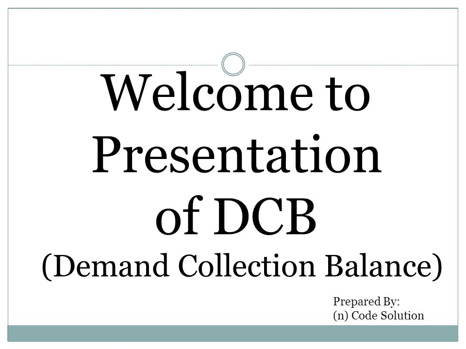 Welcome to Presentation of DCB (Demand Collection Balance) Prepared By: (n) Code Solution