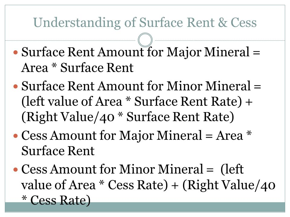 Understanding of Surface Rent & Cess Surface Rent Amount for Major Mineral = Area * Surface Rent Surface Rent Amount for Minor Mineral = (left value of Area * Surface Rent Rate) + (Right Value/40 * Surface Rent Rate) Cess Amount for Major Mineral = Area * Surface Rent Cess Amount for Minor Mineral = (left value of Area * Cess Rate) + (Right Value/40 * Cess Rate)