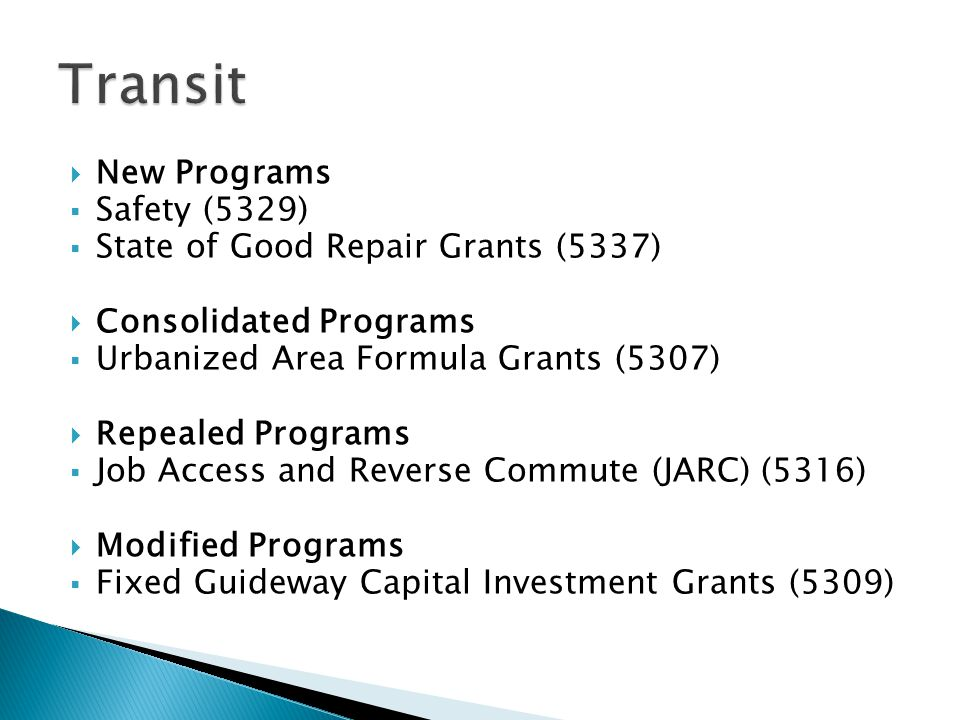  New Programs  Safety (5329)  State of Good Repair Grants (5337)  Consolidated Programs  Urbanized Area Formula Grants (5307)  Repealed Programs  Job Access and Reverse Commute (JARC) (5316)  Modified Programs  Fixed Guideway Capital Investment Grants (5309)