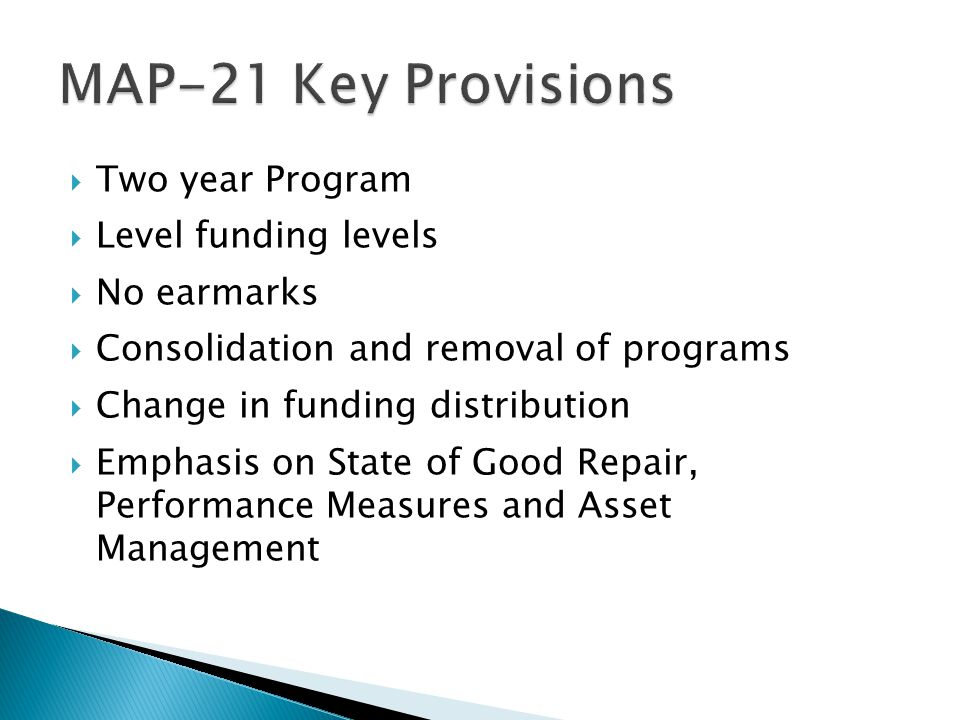  Two year Program  Level funding levels  No earmarks  Consolidation and removal of programs  Change in funding distribution  Emphasis on State of Good Repair, Performance Measures and Asset Management