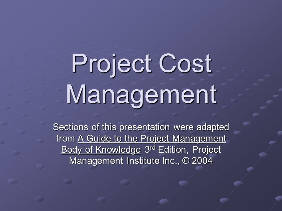 Project Cost Management Sections of this presentation were adapted from A Guide to the Project Management Body of Knowledge 3 rd Edition, Project Mana