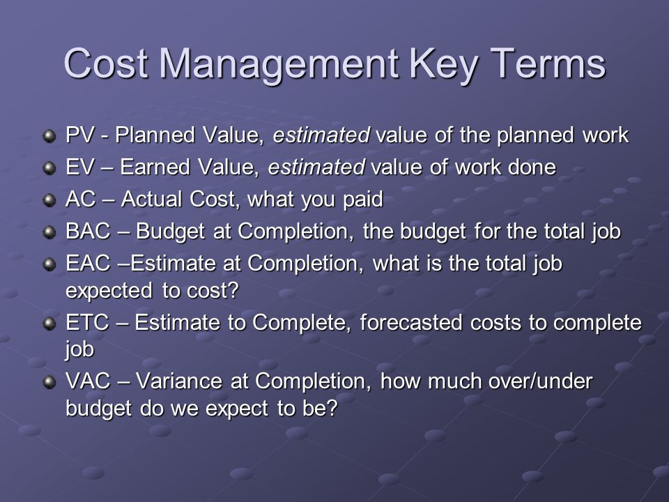 Cost Management Key Terms PV - Planned Value, estimated value of the planned work EV – Earned Value, estimated value of work done AC – Actual Cost, wh