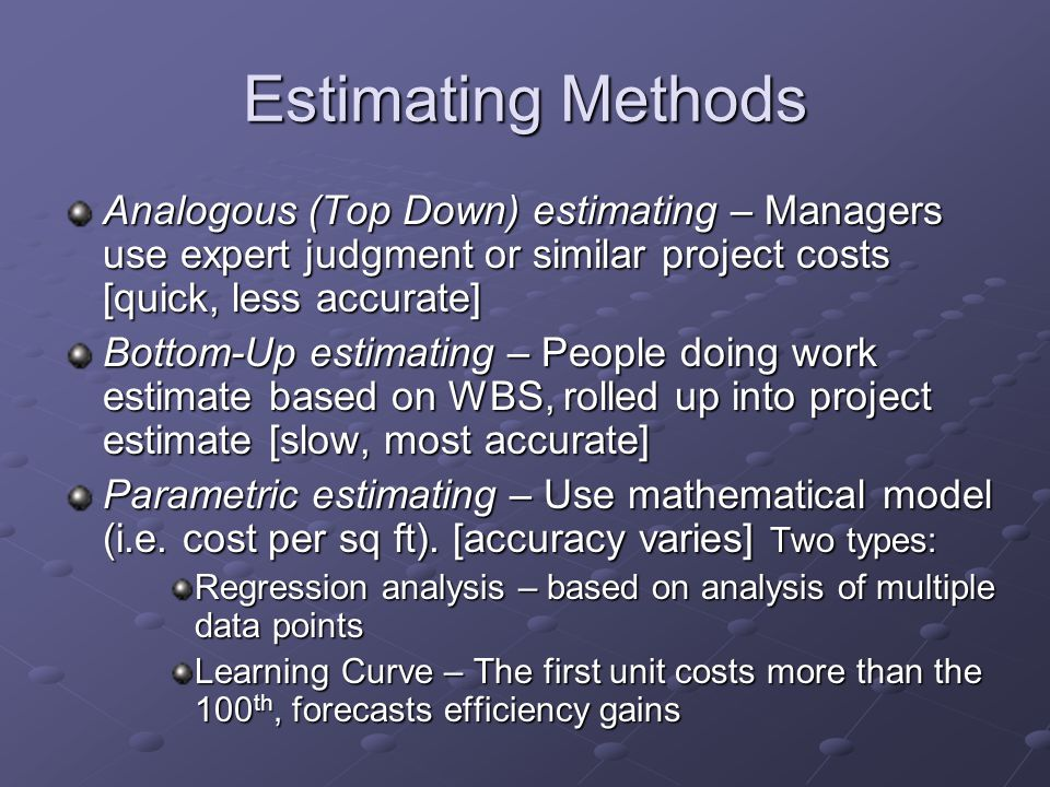 Estimating Methods Vendor Bid Analysis – Estimating using bids + allowances for gaps in bid scope [slow, accuracy depends on gaps] Reserve Analysis – Adding contingency to each activity cost estimates as zero duration item [slow, overstates cost]