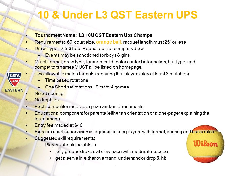 10 & Under L3 QST Eastern UPS Tournament Name: L3 10U QST Eastern Ups Champs Requirements: 60' court size, orange ball, racquet length must 25 or less Draw Type: hour Round robin or compass draw –Events may be sanctioned for boys & girls Match format, draw type, tournament director contact information, ball type, and competitors names MUST all be listed on homepage.