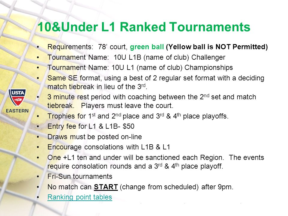 10&Under L1 Ranked Tournaments Requirements: 78' court, green ball (Yellow ball is NOT Permitted) Tournament Name: 10U L1B (name of club) Challenger Tournament Name: 10U L1 (name of club) Championships Same SE format, using a best of 2 regular set format with a deciding match tiebreak in lieu of the 3 rd.