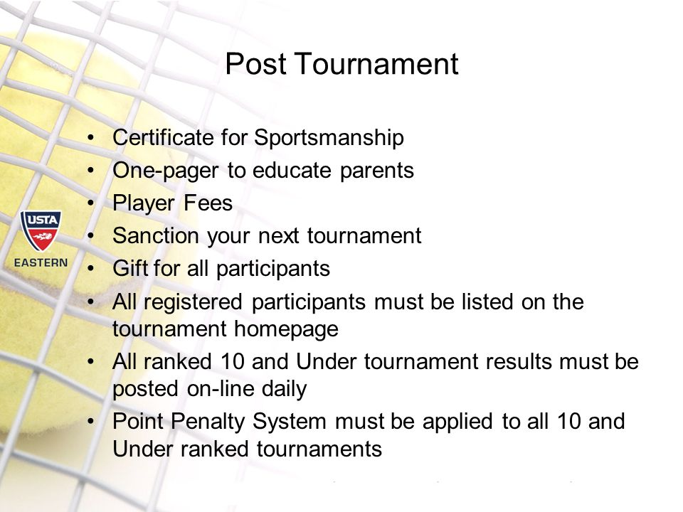 Post Tournament Certificate for Sportsmanship One-pager to educate parents Player Fees Sanction your next tournament Gift for all participants All registered participants must be listed on the tournament homepage All ranked 10 and Under tournament results must be posted on-line daily Point Penalty System must be applied to all 10 and Under ranked tournaments