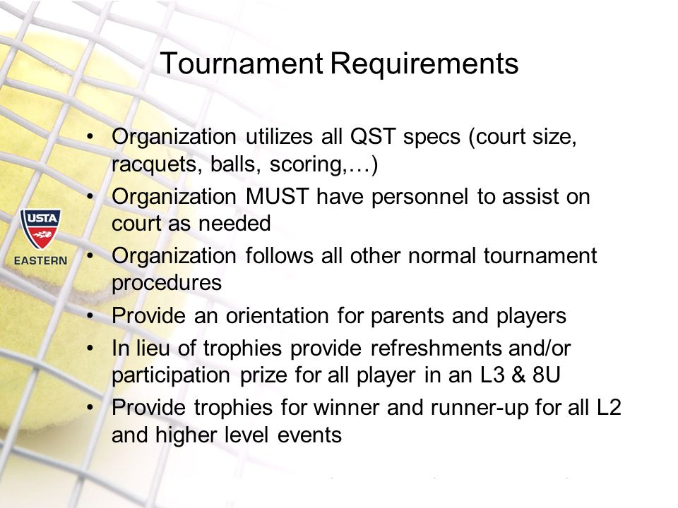 Tournament Requirements Organization utilizes all QST specs (court size, racquets, balls, scoring,…) Organization MUST have personnel to assist on court as needed Organization follows all other normal tournament procedures Provide an orientation for parents and players In lieu of trophies provide refreshments and/or participation prize for all player in an L3 & 8U Provide trophies for winner and runner-up for all L2 and higher level events