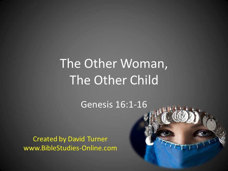 The Other Woman, The Other Child Genesis 16:1-16 Created by David Turner www.BibleStudies-Online.com