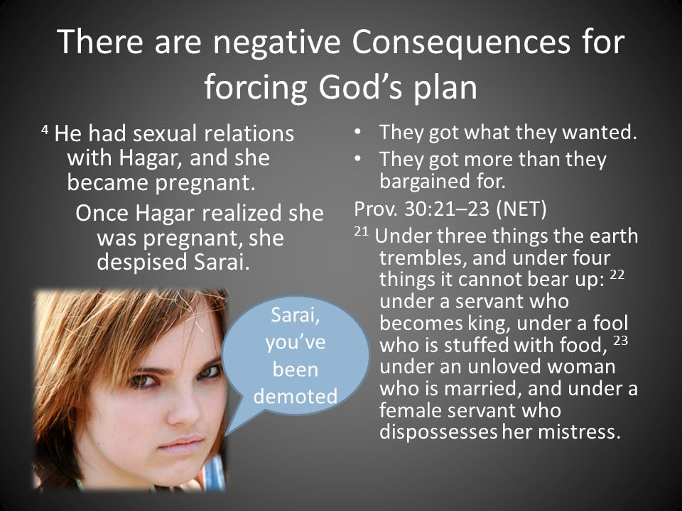There are negative Consequences for forcing God's plan 4 He had sexual relations with Hagar, and she became pregnant. Once Hagar realized she was preg