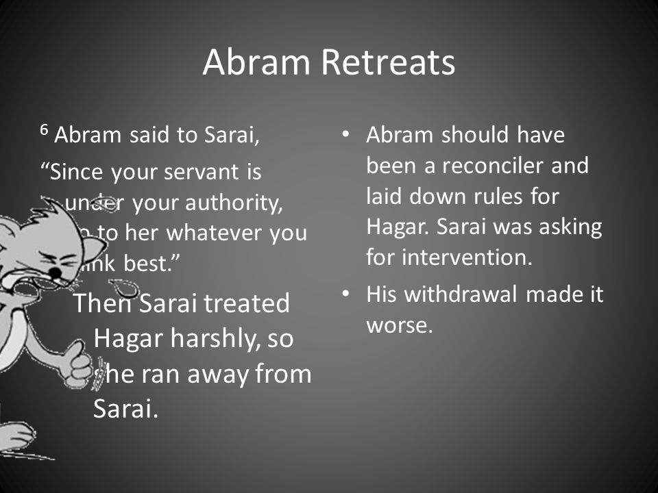 Abram Retreats 6 Abram said to Sarai, Since your servant is under your authority, do to her whatever you think best. Then Sarai treated Hagar harshly, so she ran away from Sarai.