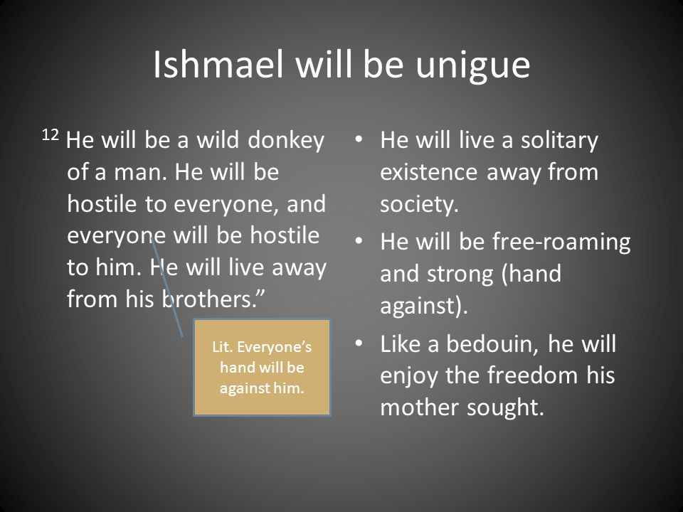 Ishmael will be unigue 12 He will be a wild donkey of a man.