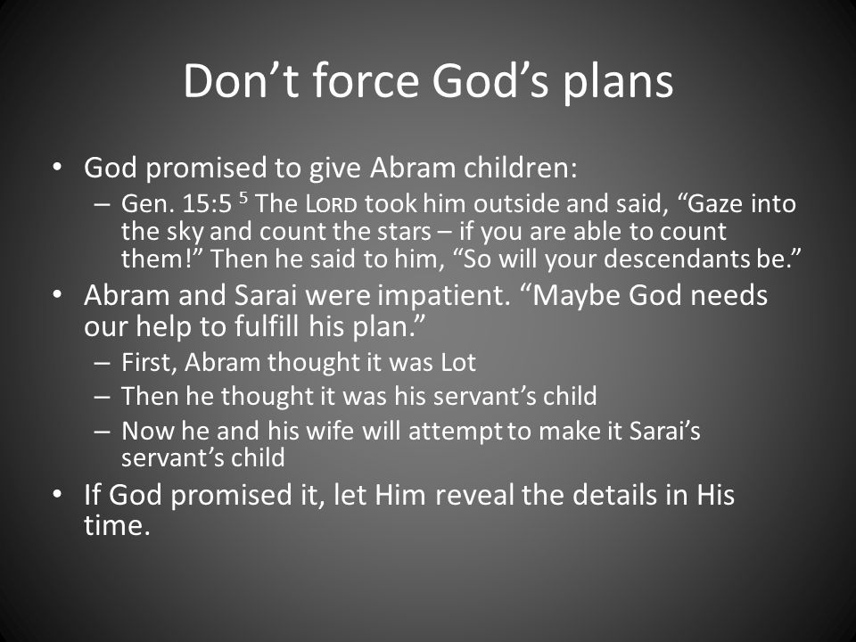 "Don't force God's plans God promised to give Abram children: – Gen. 15:5 5 The L ORD took him outside and said, ""Gaze into the sky and count the stars"
