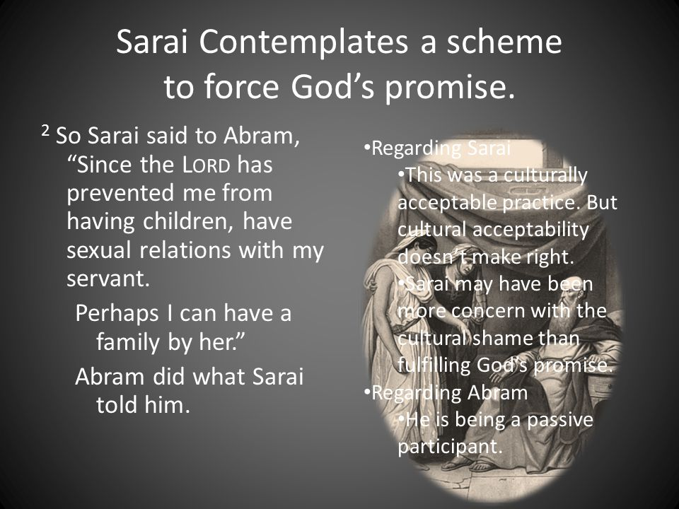 "Sarai Contemplates a scheme to force God's promise. 2 So Sarai said to Abram, ""Since the L ORD has prevented me from having children, have sexual rela"